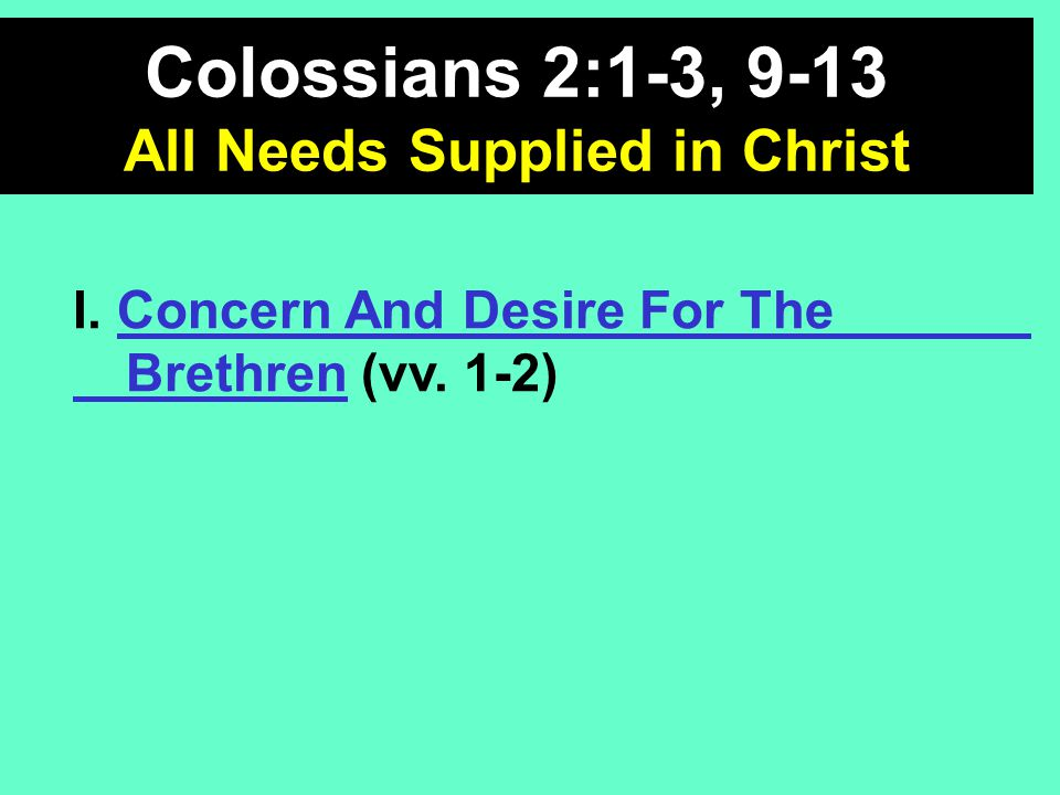 I. Concern And Desire For The Brethren (vv. 1-2) Colossians 2:1-3, 9-13 All Needs Supplied in Christ