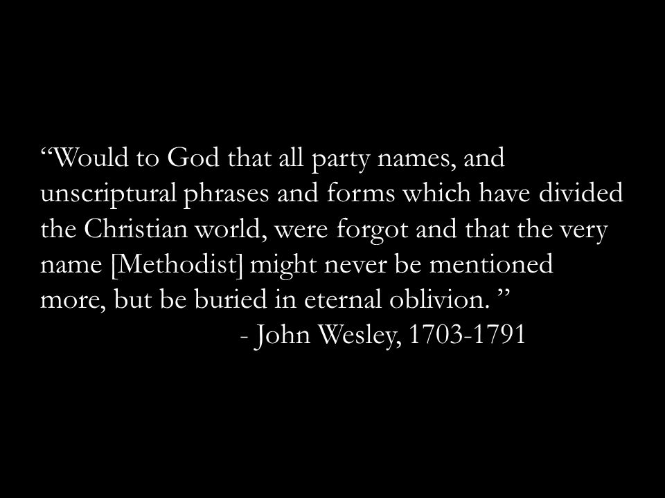 """Would to God that all party names, and unscriptural phrases and forms which have divided the Christian world, were forgot and that the very name [Met"