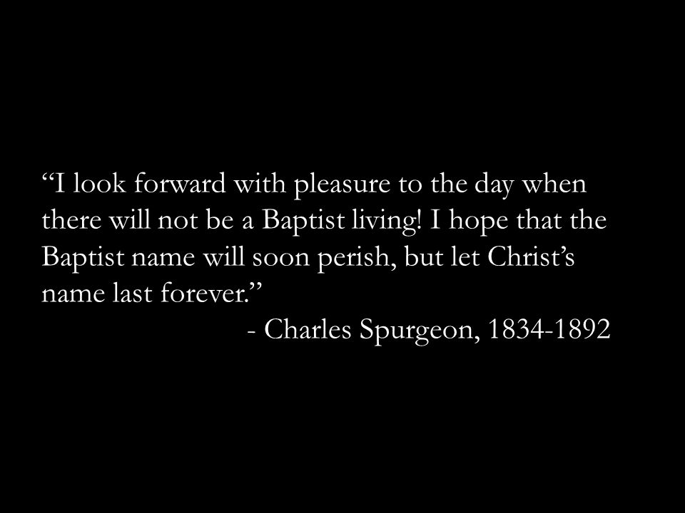 """I look forward with pleasure to the day when there will not be a Baptist living! I hope that the Baptist name will soon perish, but let Christ's name"