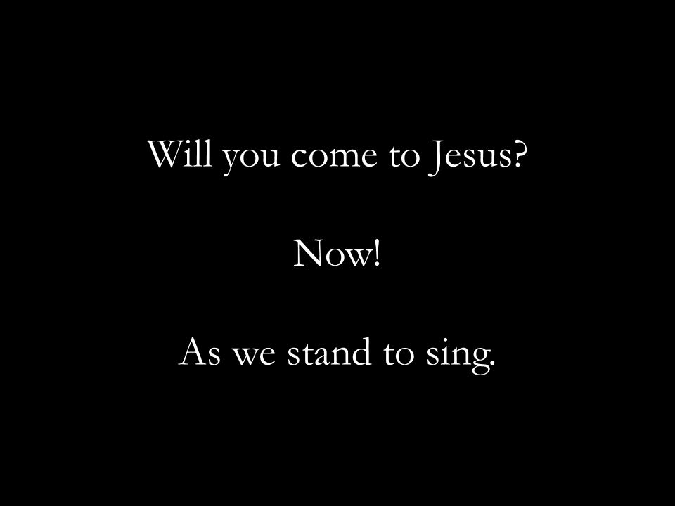Will you come to Jesus? Now! As we stand to sing.