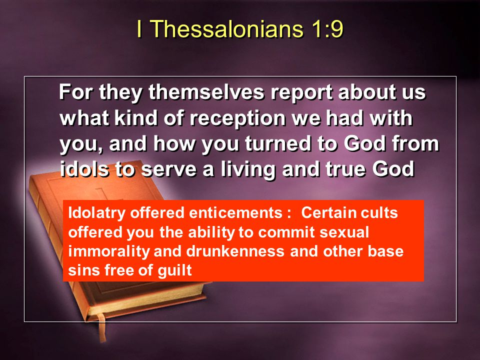 I Thessalonians 1:9 For they themselves report about us what kind of reception we had with you, and how you turned to God from idols to serve a living and true God Idolatry offered enticements : Certain cults offered you the ability to commit sexual immorality and drunkenness and other base sins free of guilt