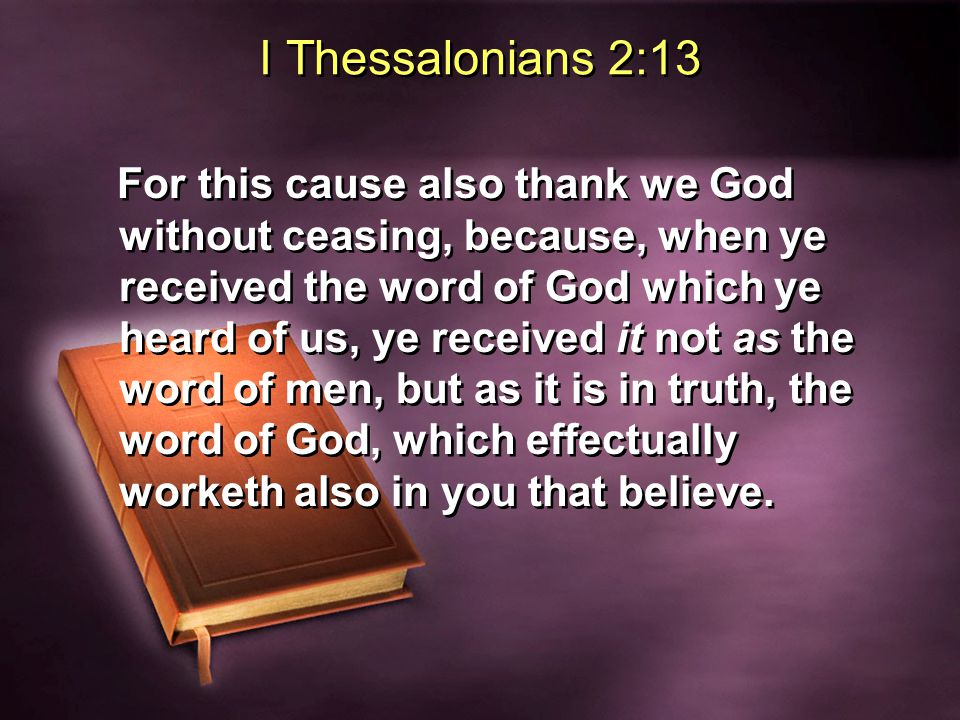 I Thessalonians 2:13 For this cause also thank we God without ceasing, because, when ye received the word of God which ye heard of us, ye received it not as the word of men, but as it is in truth, the word of God, which effectually worketh also in you that believe.