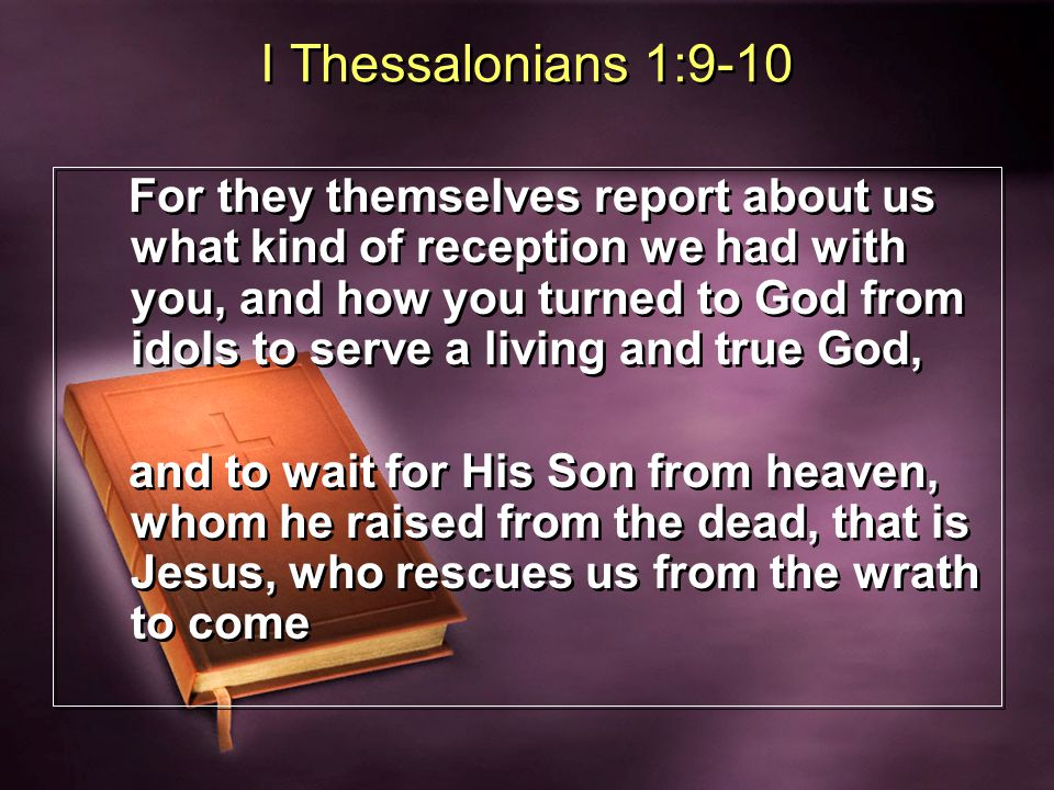 I Thessalonians 1:9-10 For they themselves report about us what kind of reception we had with you, and how you turned to God from idols to serve a living and true God, and to wait for His Son from heaven, whom he raised from the dead, that is Jesus, who rescues us from the wrath to come For they themselves report about us what kind of reception we had with you, and how you turned to God from idols to serve a living and true God, and to wait for His Son from heaven, whom he raised from the dead, that is Jesus, who rescues us from the wrath to come