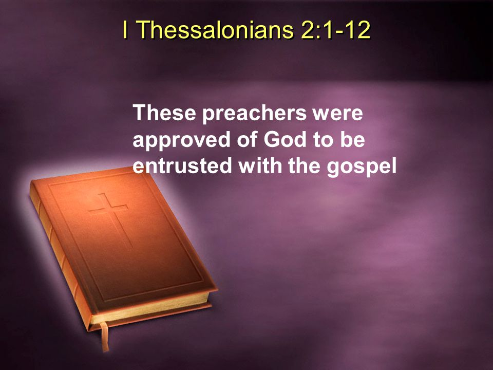 I Thessalonians 1 & 2 1:5 They had full conviction in their preaching 1:5 They proved themselves to be good examples to imitate 2:2 They had boldness to speak gospel even in opposition 2:3 Their exhortation does not come from error, impurity or deceit 2:4 They spoke not please men but God; They understood God examines their hearts 2:5 They never came with flattering speech 2:6 They did not seek glory from men