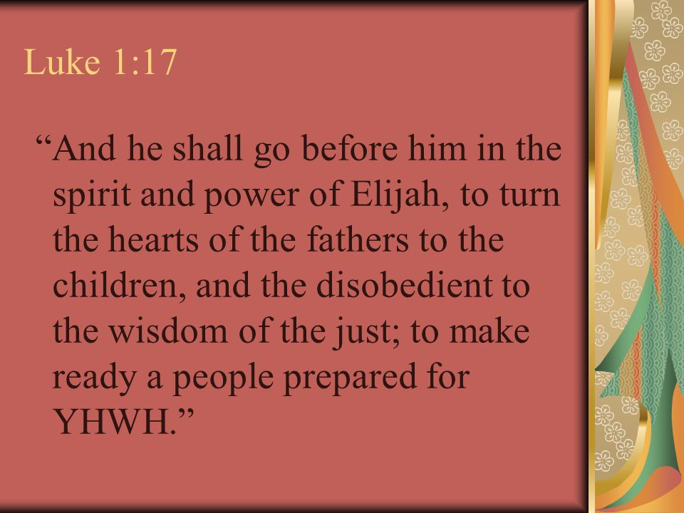 Luke 1:17 And he shall go before him in the spirit and power of Elijah, to turn the hearts of the fathers to the children, and the disobedient to the wisdom of the just; to make ready a people prepared for YHWH.