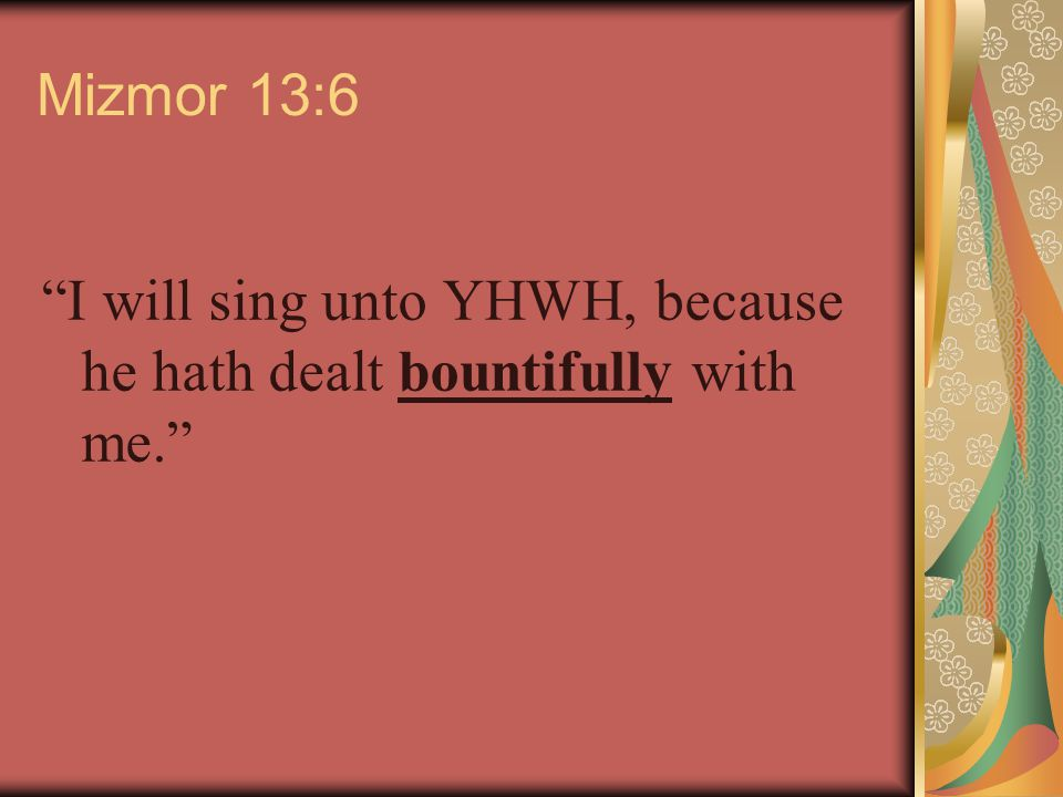 Mizmor 13:6 I will sing unto YHWH, because he hath dealt bountifully with me.