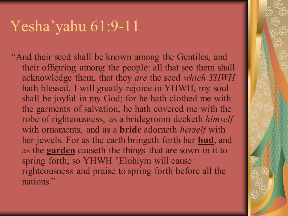 Yesha'yahu 61:9-11 And their seed shall be known among the Gentiles, and their offspring among the people: all that see them shall acknowledge them, that they are the seed which YHWH hath blessed.