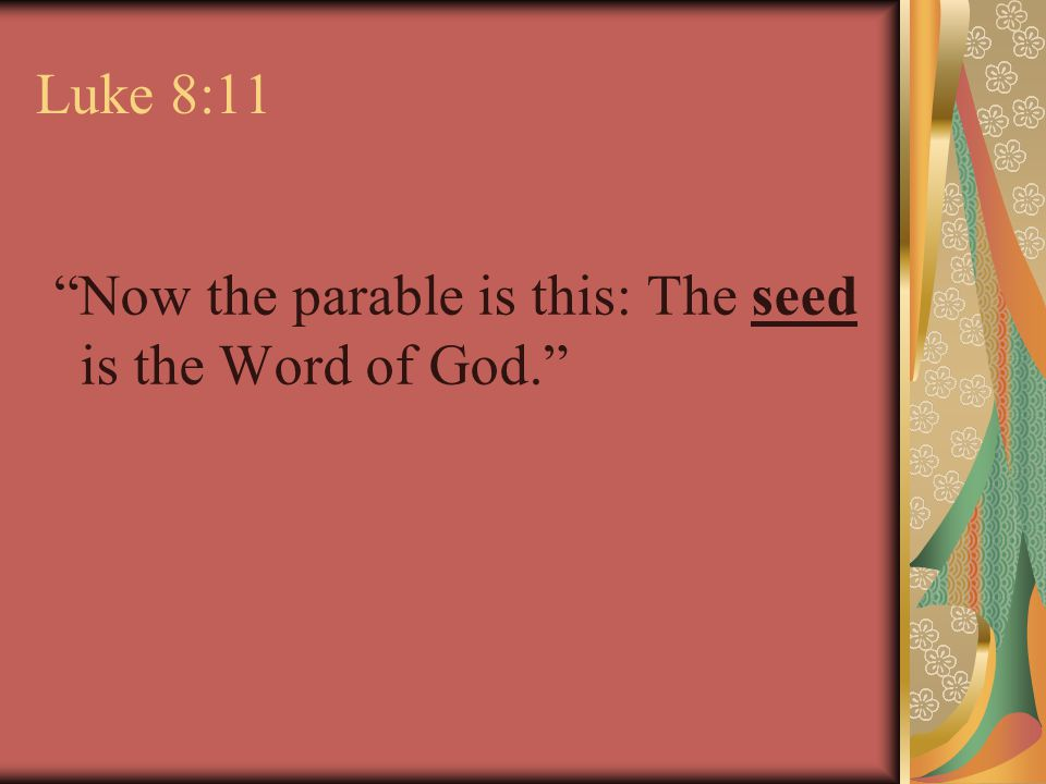 Luke 8:11 Now the parable is this: The seed is the Word of God.