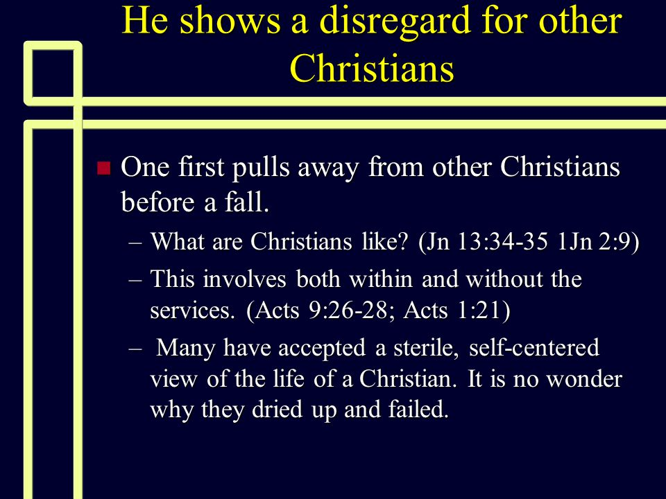 He shows a disregard for other Christians n One first pulls away from other Christians before a fall. –What are Christians like? (Jn 13:34-35 1Jn 2:9)