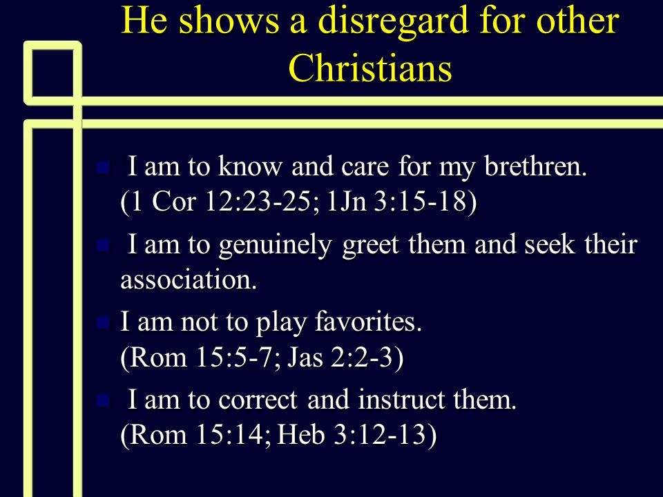 He shows a disregard for other Christians n I am to know and care for my brethren. (1 Cor 12:23-25; 1Jn 3:15-18) n I am to genuinely greet them and se