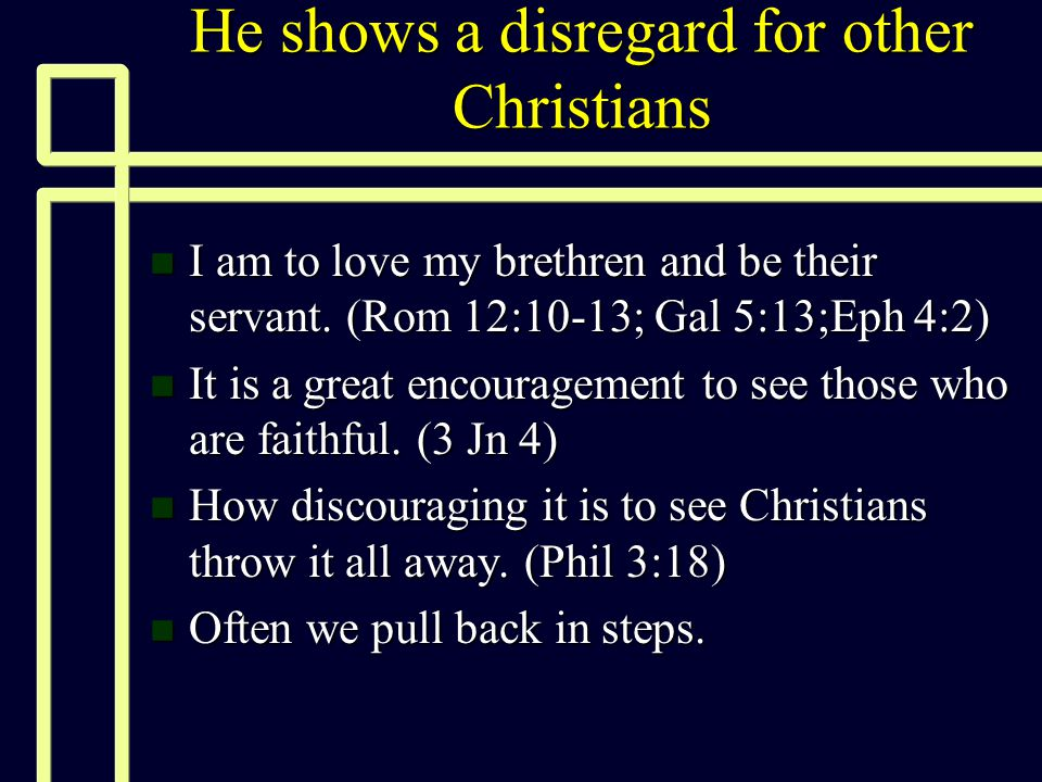 He shows a disregard for other Christians n I am to love my brethren and be their servant. (Rom 12:10-13; Gal 5:13;Eph 4:2) n It is a great encouragem