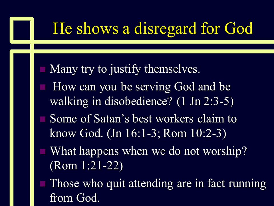 He shows a disregard for God n Many try to justify themselves. n How can you be serving God and be walking in disobedience? (1 Jn 2:3-5) n Some of Sat