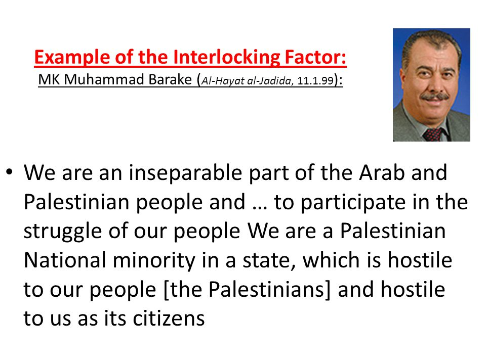 Example of the Interlocking Factor: MK Muhammad Barake ( Al-Hayat al-Jadida, 11.1.99 ): We are an inseparable part of the Arab and Palestinian people and … to participate in the struggle of our people We are a Palestinian National minority in a state, which is hostile to our people [the Palestinians] and hostile to us as its citizens