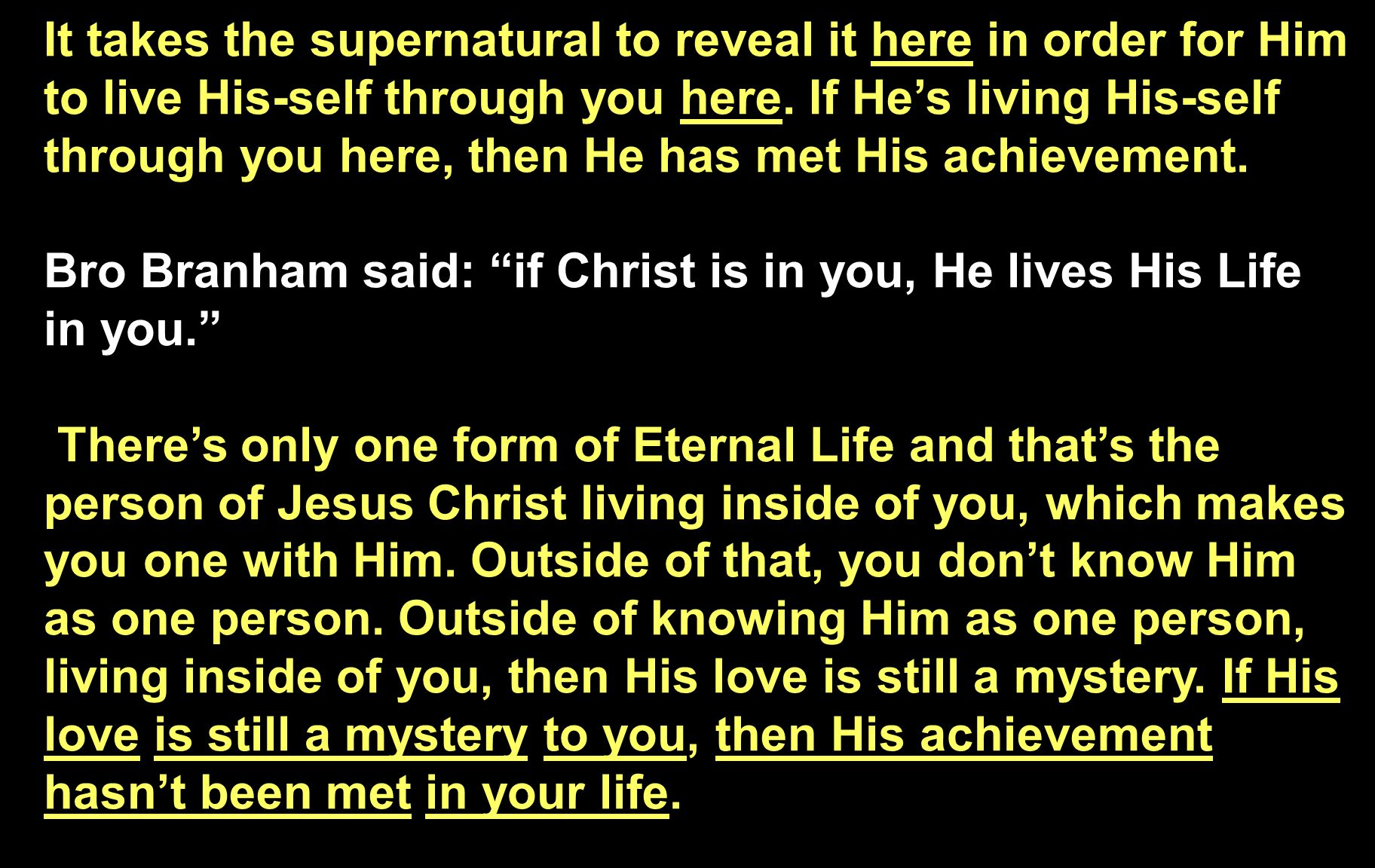 It takes the supernatural to reveal it here in order for Him to live His-self through you here. If He's living His-self through you here, then He has