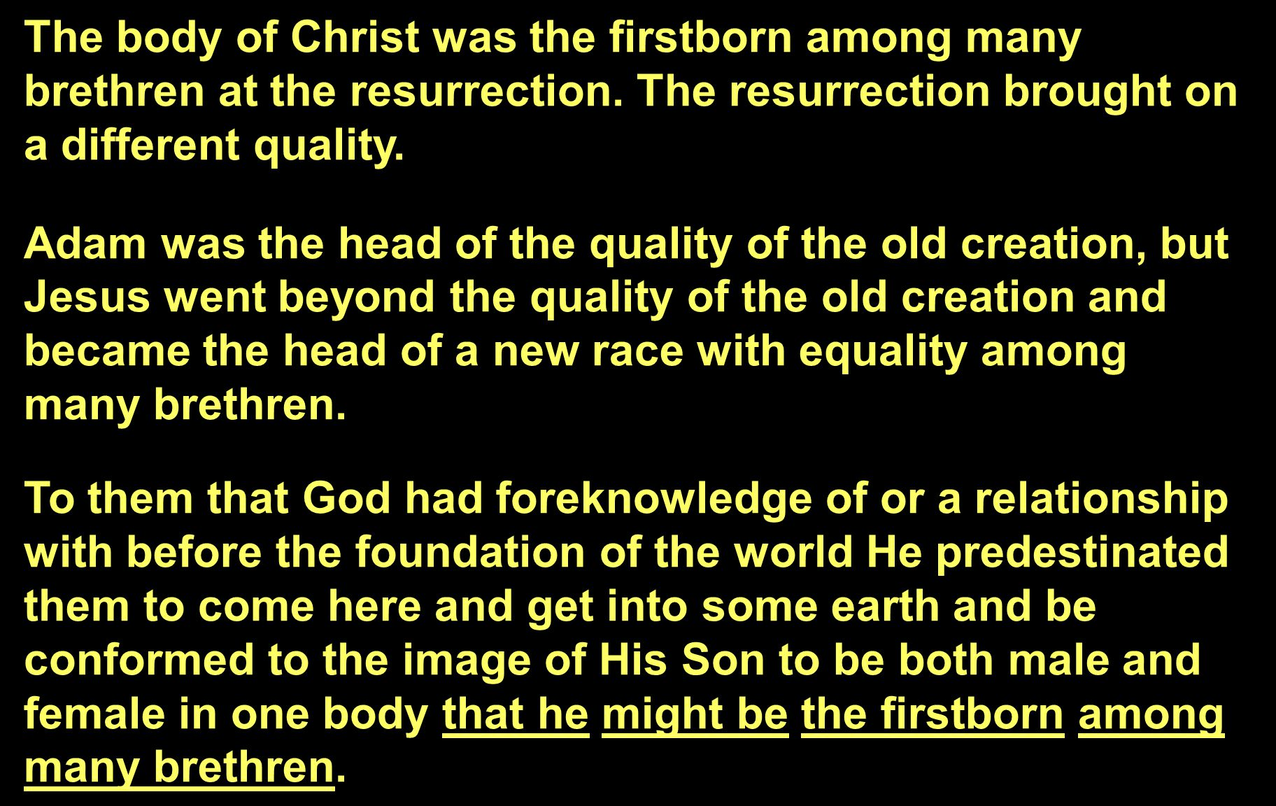 The body of Christ was the firstborn among many brethren at the resurrection. The resurrection brought on a different quality. Adam was the head of th