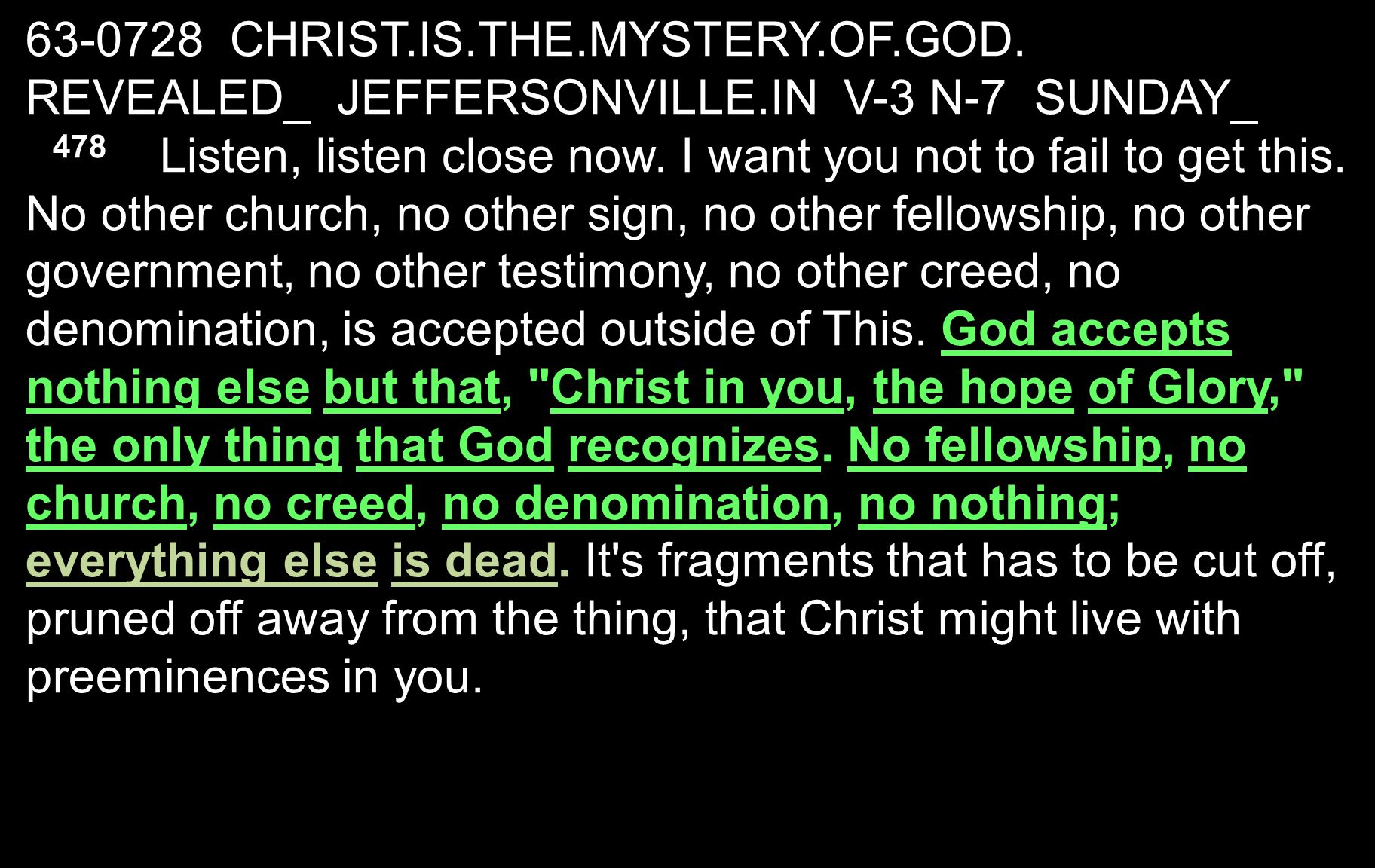 63-0728 CHRIST.IS.THE.MYSTERY.OF.GOD. REVEALED_ JEFFERSONVILLE.IN V-3 N-7 SUNDAY_ 478 Listen, listen close now. I want you not to fail to get this. No