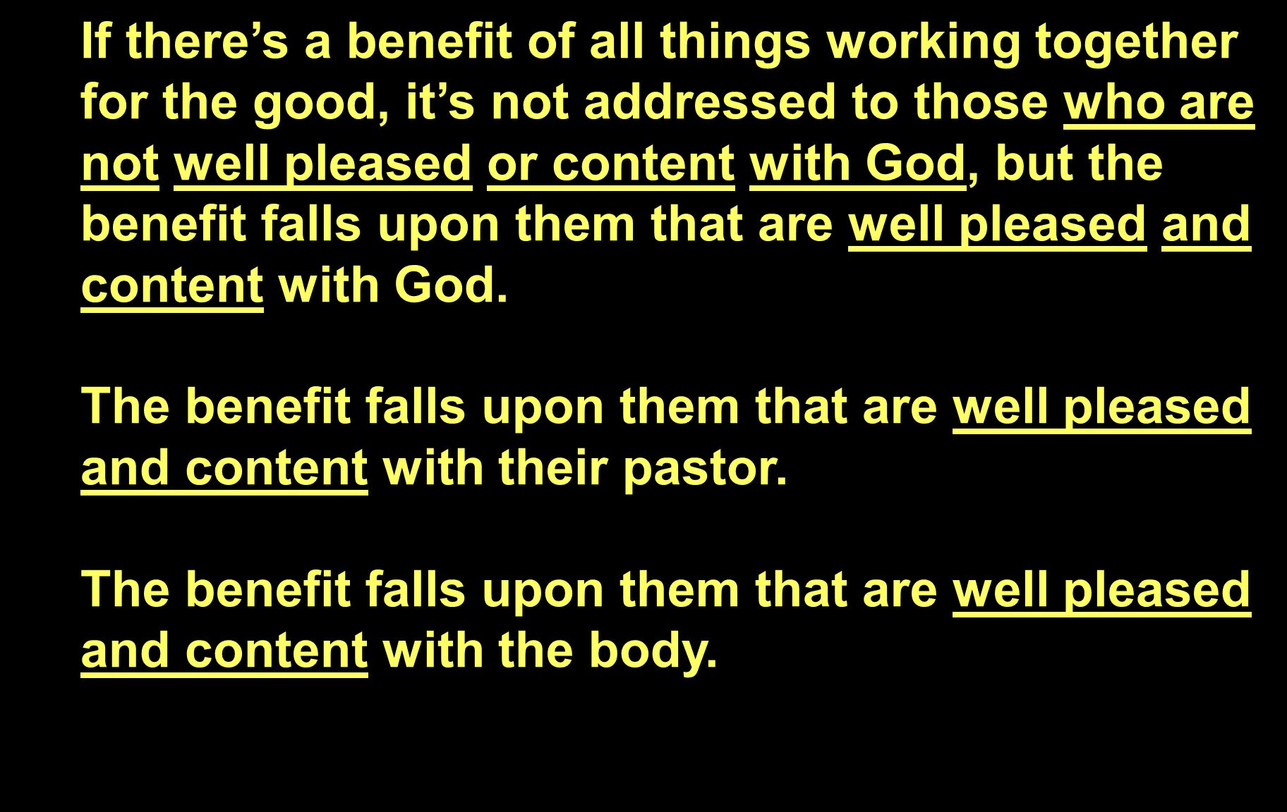 If there's a benefit of all things working together for the good, it's not addressed to those who are not well pleased or content with God, but the benefit falls upon them that are well pleased and content with God.