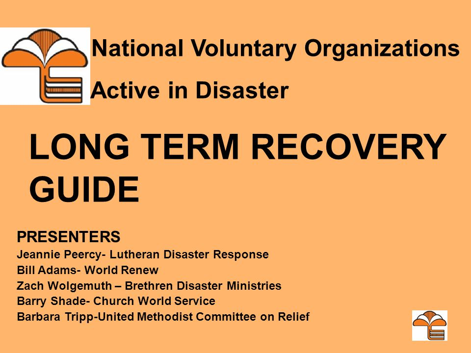 PRESENTERS Jeannie Peercy- Lutheran Disaster Response Bill Adams- World Renew Zach Wolgemuth – Brethren Disaster Ministries Barry Shade- Church World Service Barbara Tripp-United Methodist Committee on Relief National Voluntary Organizations Active in Disaster LONG TERM RECOVERY GUIDE