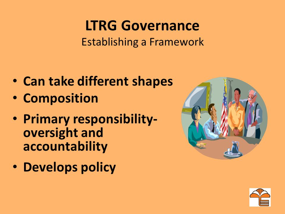 LTRG Governance Establishing a Framework Can take different shapes Composition Primary responsibility- oversight and accountability Develops policy