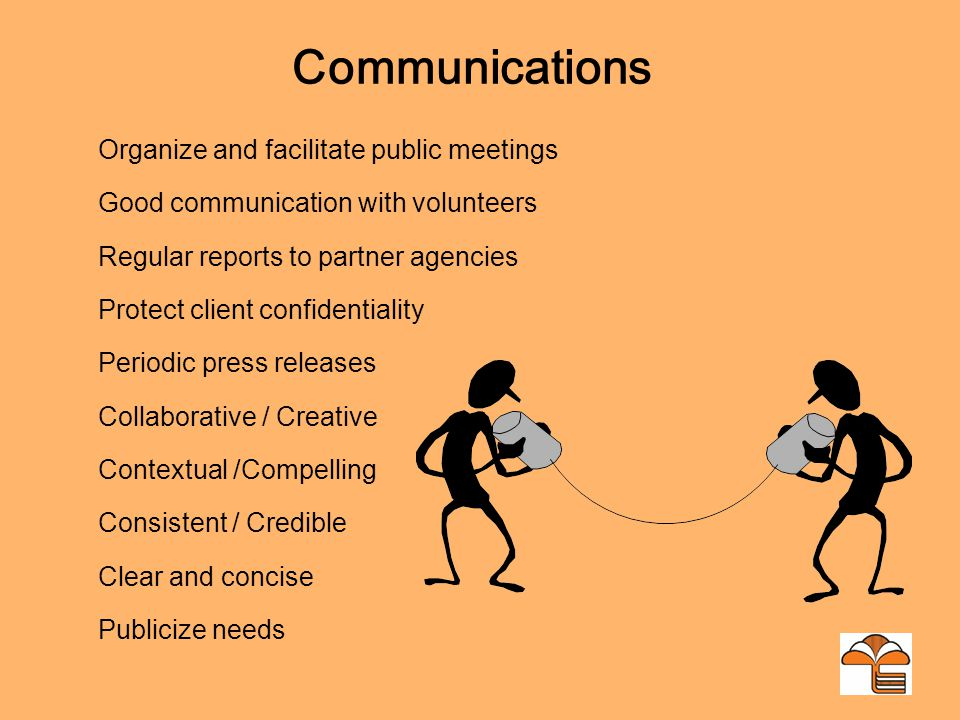 Communications Organize and facilitate public meetings Good communication with volunteers Regular reports to partner agencies Protect client confidentiality Periodic press releases Collaborative / Creative Contextual /Compelling Consistent / Credible Clear and concise Publicize needs
