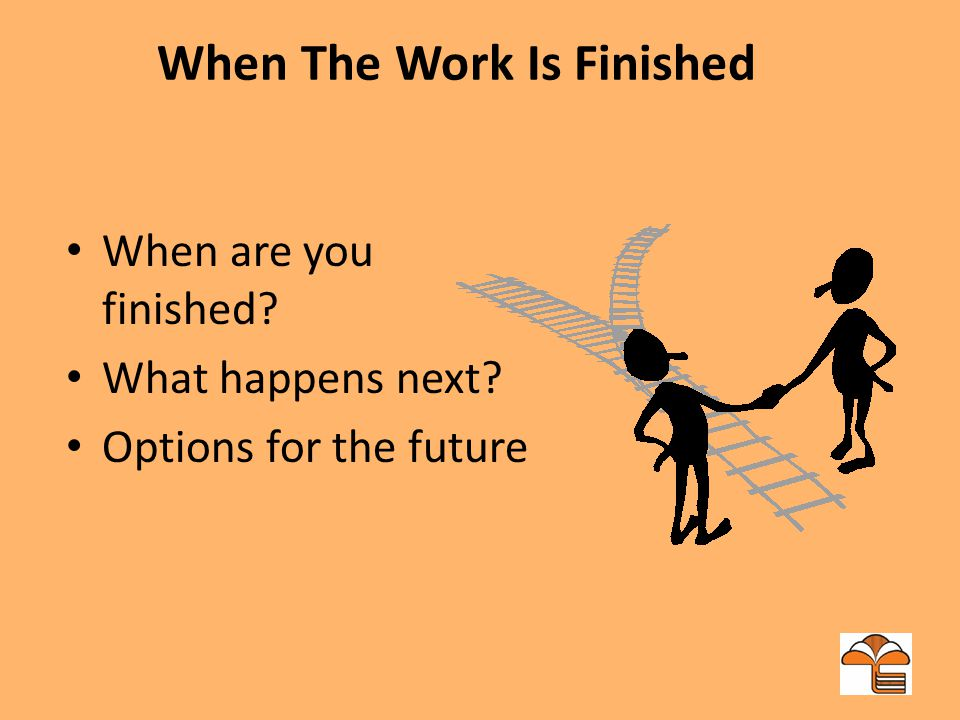 When The Work Is Finished When are you finished What happens next Options for the future