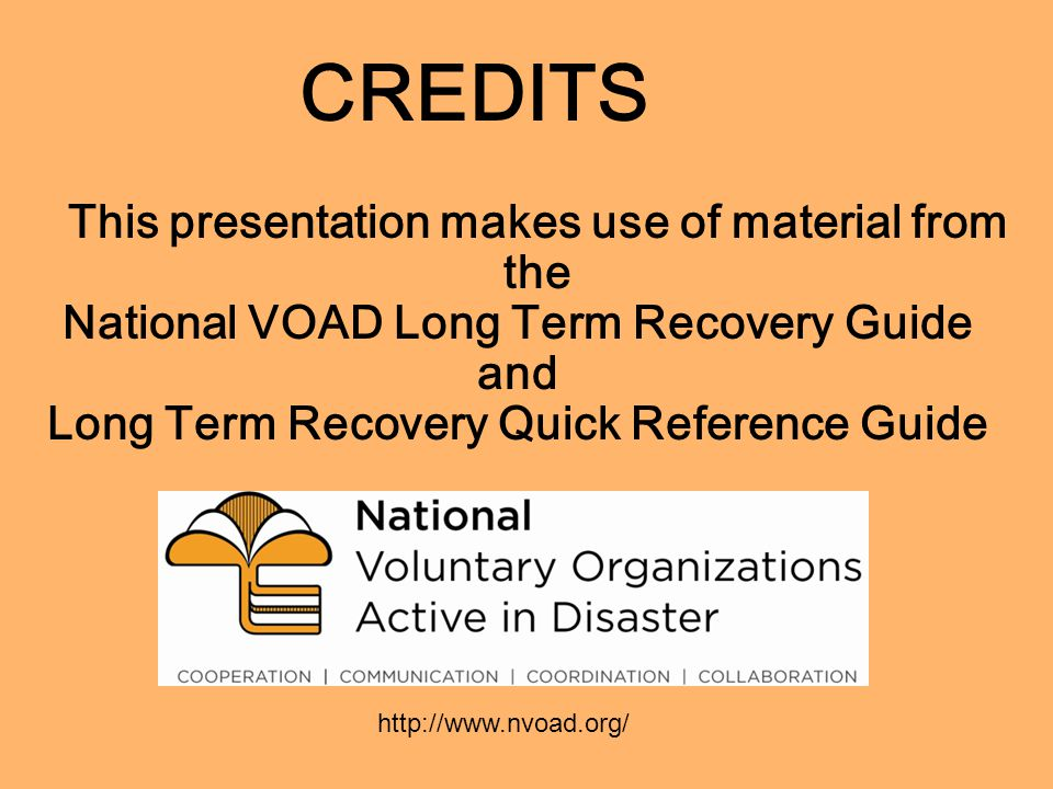 CREDITS This presentation makes use of material from the National VOAD Long Term Recovery Guide and Long Term Recovery Quick Reference Guide http://www.nvoad.org/