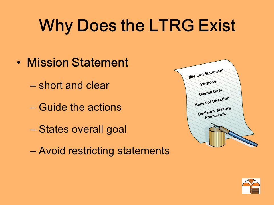 Why Does the LTRG Exist Mission Statement – short and clear – Guide the actions – States overall goal – Avoid restricting statements Mission Statement Purpose Overall Goal Sense of Direction Decision Making Framework