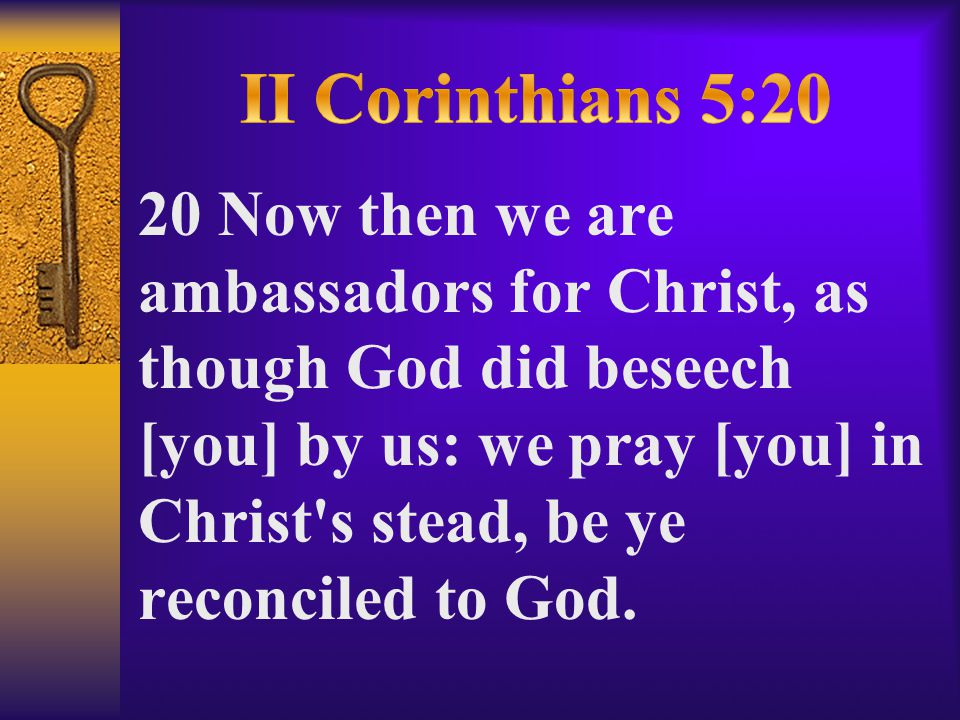 20 Now then we are ambassadors for Christ, as though God did beseech [you] by us: we pray [you] in Christ s stead, be ye reconciled to God.