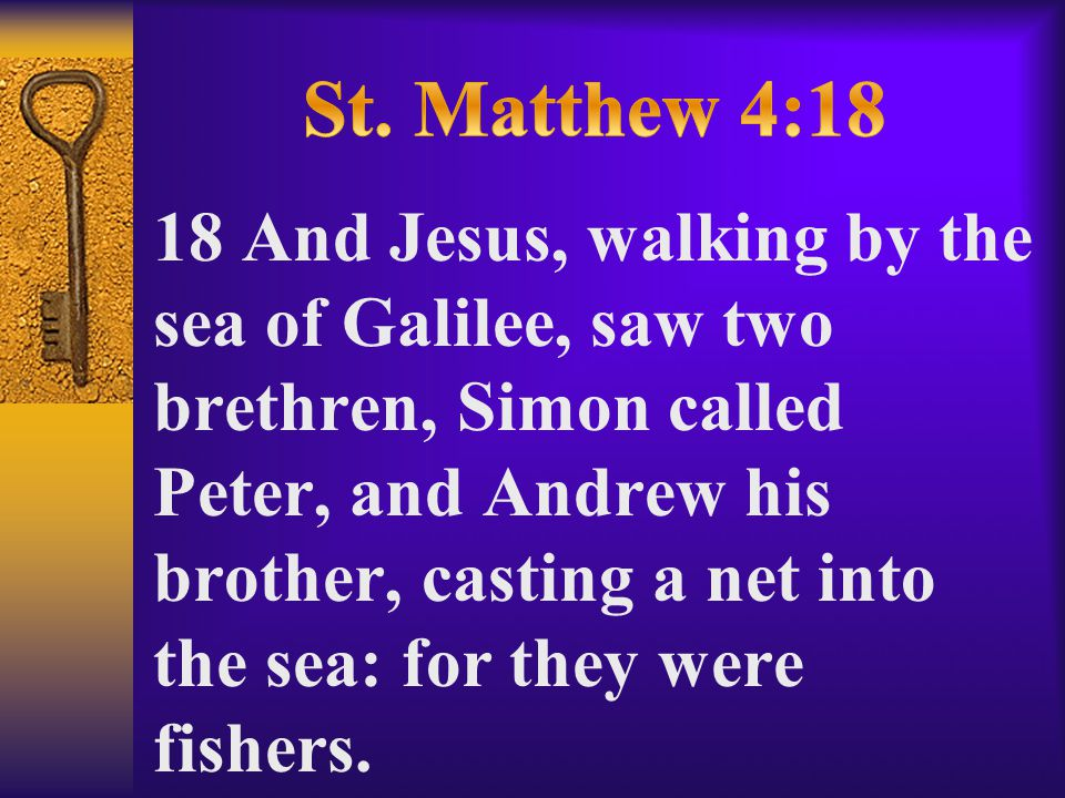 18 And Jesus, walking by the sea of Galilee, saw two brethren, Simon called Peter, and Andrew his brother, casting a net into the sea: for they were fishers.
