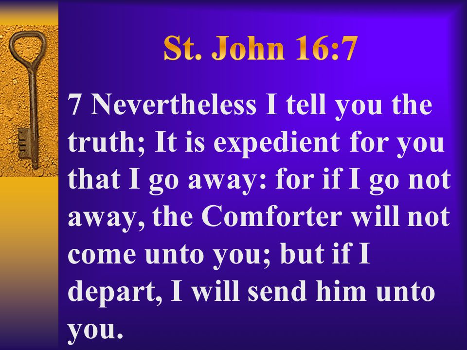 7 Nevertheless I tell you the truth; It is expedient for you that I go away: for if I go not away, the Comforter will not come unto you; but if I depart, I will send him unto you.