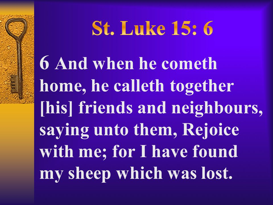 6 And when he cometh home, he calleth together [his] friends and neighbours, saying unto them, Rejoice with me; for I have found my sheep which was lost.
