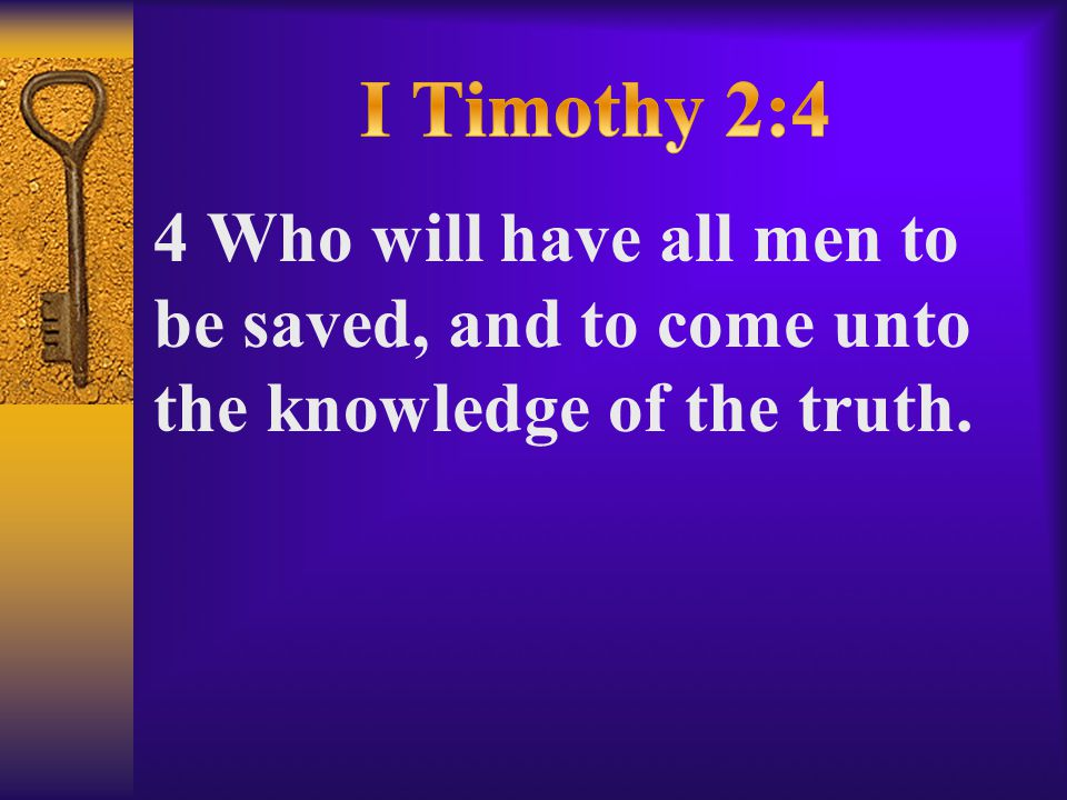 4 Who will have all men to be saved, and to come unto the knowledge of the truth.