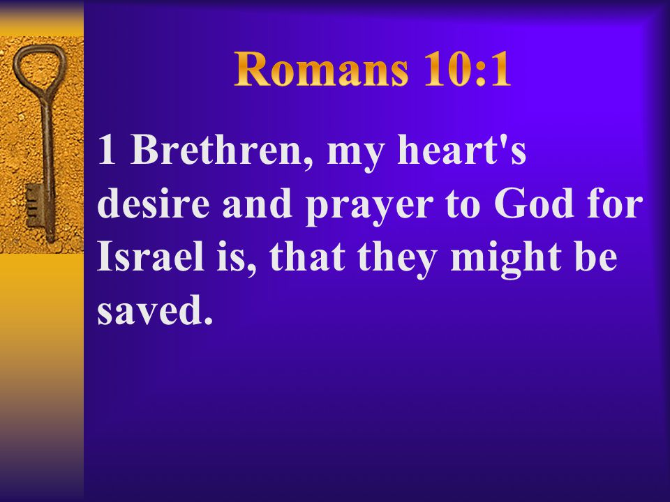 1 Brethren, my heart s desire and prayer to God for Israel is, that they might be saved.