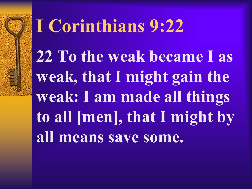 I Corinthians 9:22 22 To the weak became I as weak, that I might gain the weak: I am made all things to all [men], that I might by all means save some.