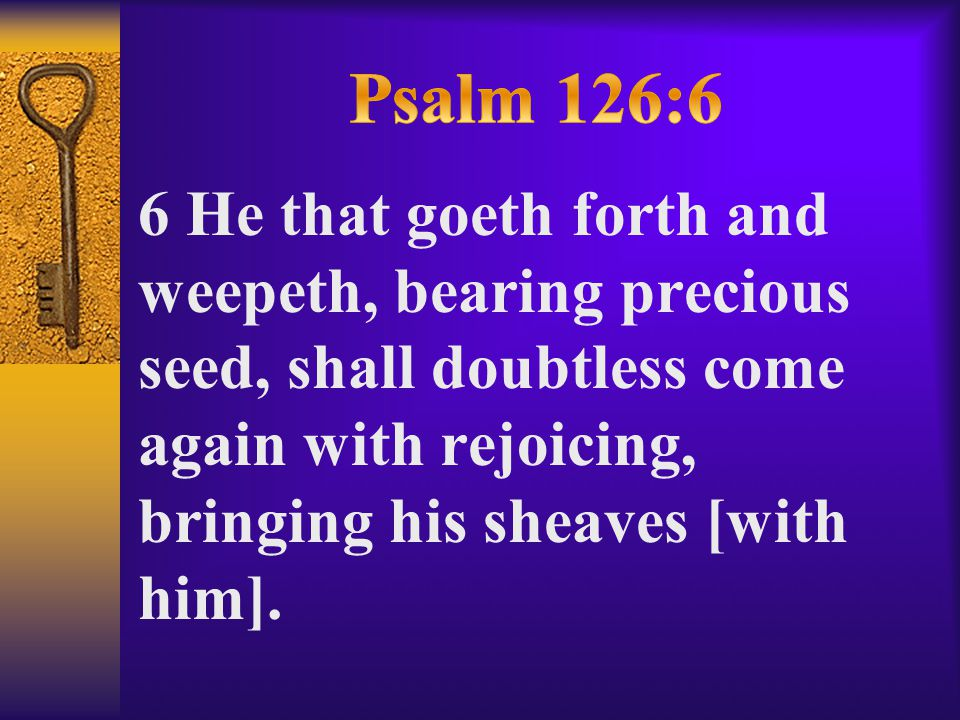 6 He that goeth forth and weepeth, bearing precious seed, shall doubtless come again with rejoicing, bringing his sheaves [with him].
