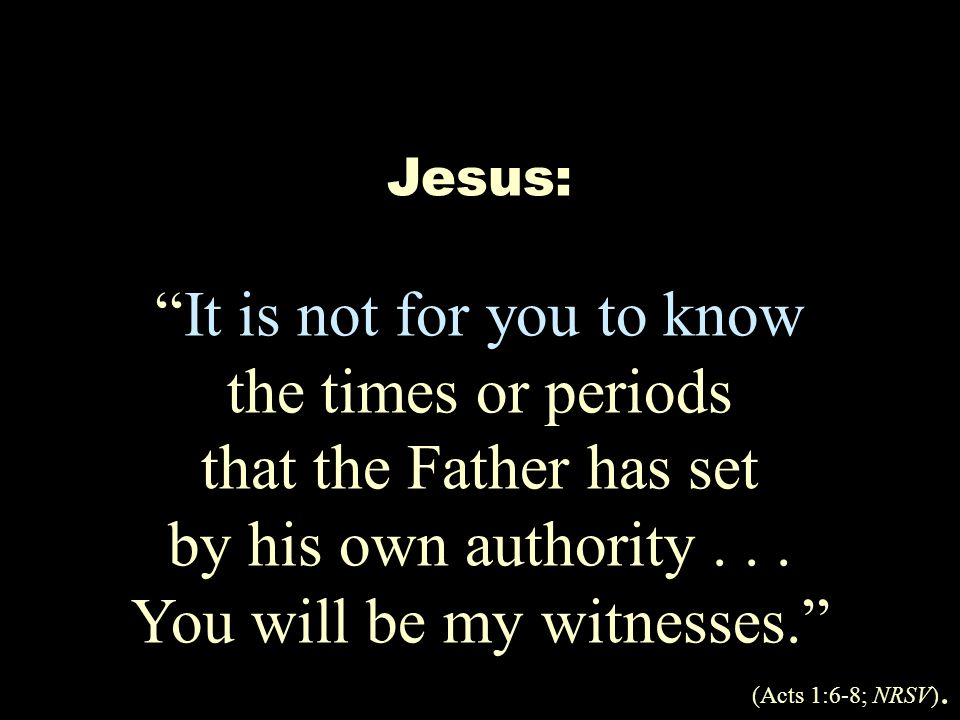 Jesus: It is not for you to know the times or periods that the Father has set by his own authority...