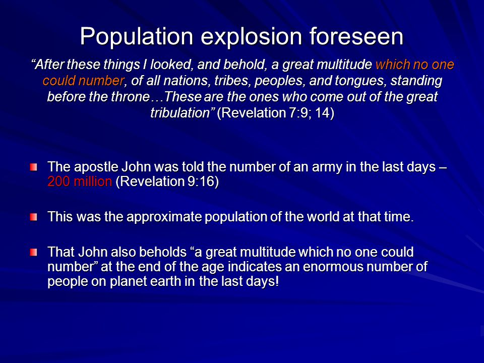 Population explosion foreseen After these things I looked, and behold, a great multitude which no one could number, of all nations, tribes, peoples, and tongues, standing before the throne…These are the ones who come out of the great tribulation (Revelation 7:9; 14) The apostle John was told the number of an army in the last days – 200 million (Revelation 9:16) This was the approximate population of the world at that time.