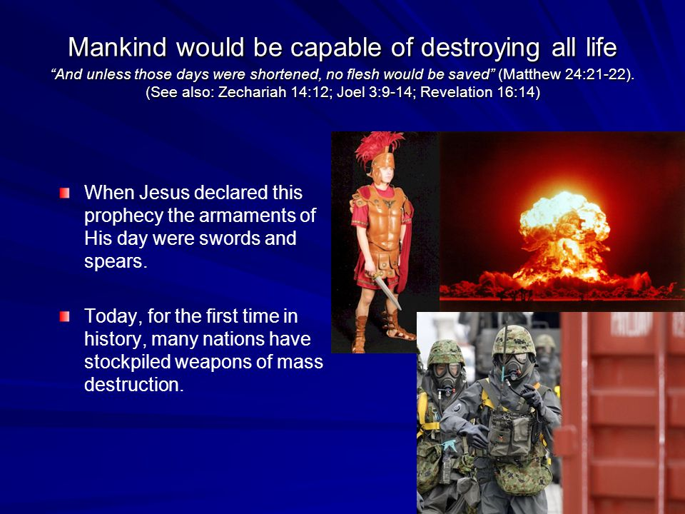Mankind would be capable of destroying all life And unless those days were shortened, no flesh would be saved (Matthew 24:21-22).