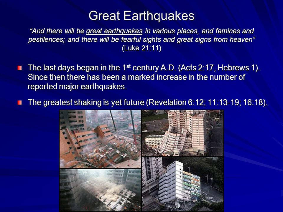 Great Earthquakes And there will be great earthquakes in various places, and famines and pestilences; and there will be fearful sights and great signs from heaven (Luke 21:11) The last days began in the 1 st century A.D.