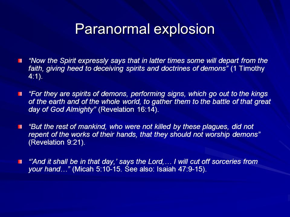 Paranormal explosion Now the Spirit expressly says that in latter times some will depart from the faith, giving heed to deceiving spirits and doctrines of demons (1 Timothy 4:1).