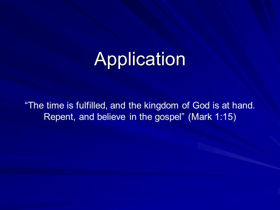 Application The time is fulfilled, and the kingdom of God is at hand.