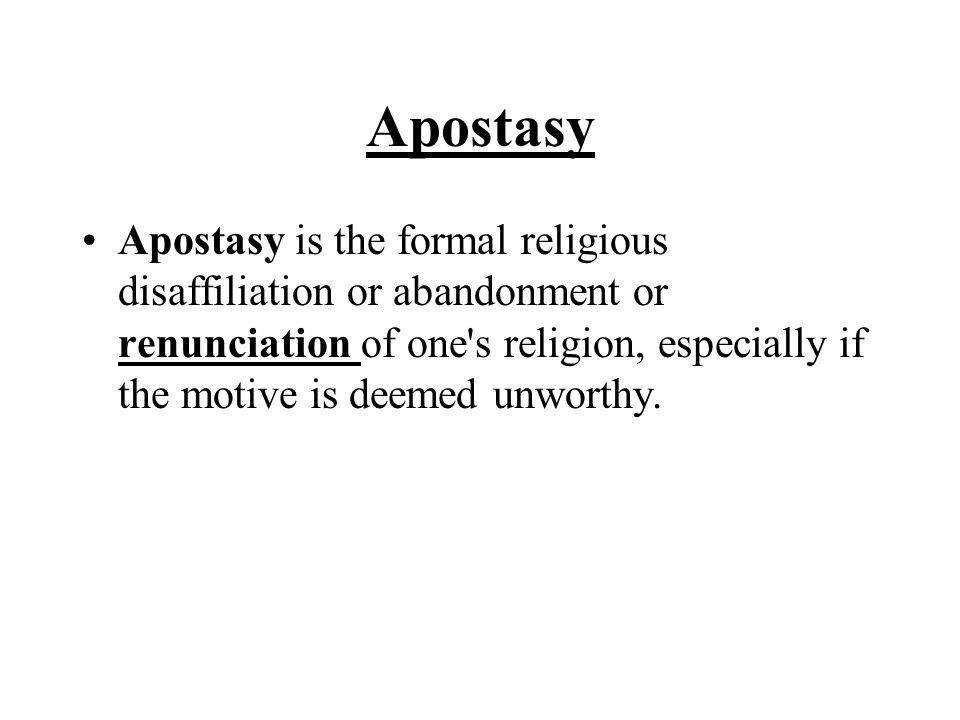 Apostasy Apostasy is the formal religious disaffiliation or abandonment or renunciation of one's religion, especially if the motive is deemed unworthy