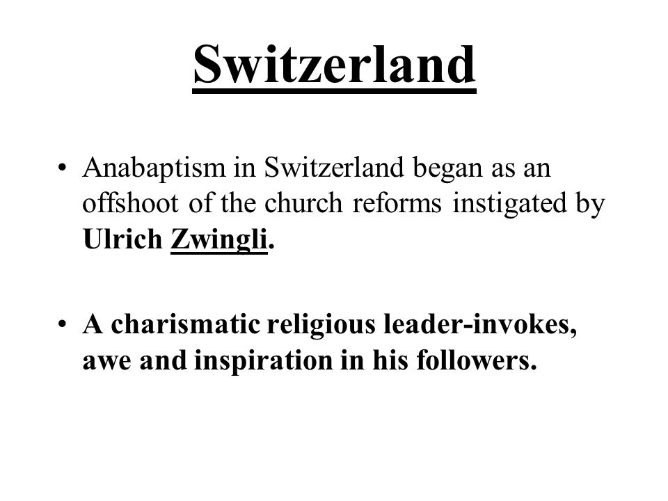 Switzerland Anabaptism in Switzerland began as an offshoot of the church reforms instigated by Ulrich Zwingli. A charismatic religious leader-invokes,