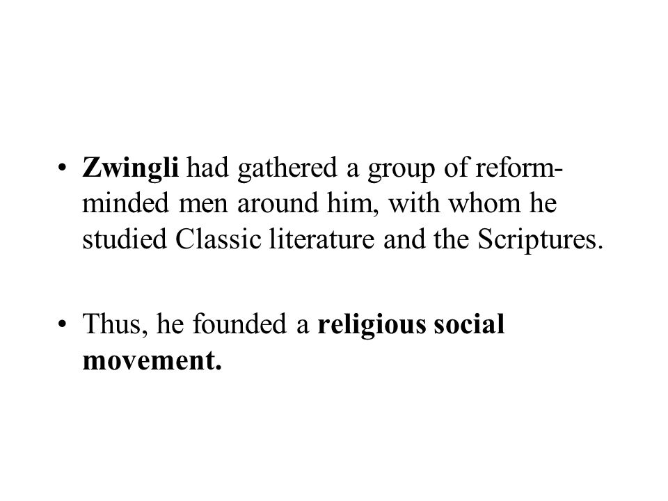 Zwingli had gathered a group of reform- minded men around him, with whom he studied Classic literature and the Scriptures. Thus, he founded a religiou