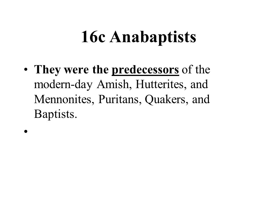 16c Anabaptists They were the predecessors of the modern-day Amish, Hutterites, and Mennonites, Puritans, Quakers, and Baptists.