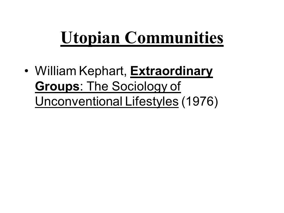 Utopian Communities William Kephart, Extraordinary Groups: The Sociology of Unconventional Lifestyles (1976)