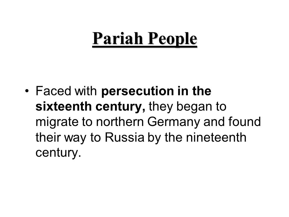 Pariah People Faced with persecution in the sixteenth century, they began to migrate to northern Germany and found their way to Russia by the nineteen