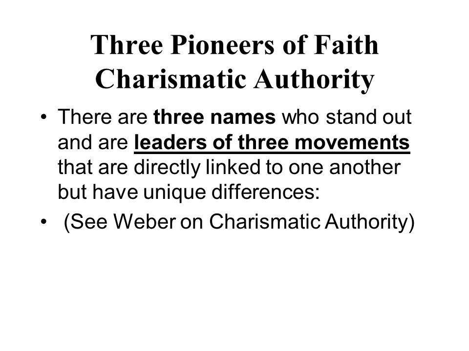 Three Pioneers of Faith Charismatic Authority There are three names who stand out and are leaders of three movements that are directly linked to one a