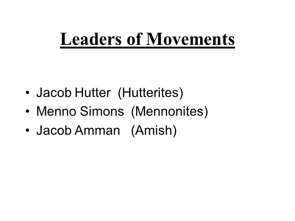 Leaders of Movements Jacob Hutter (Hutterites) Menno Simons (Mennonites) Jacob Amman (Amish)