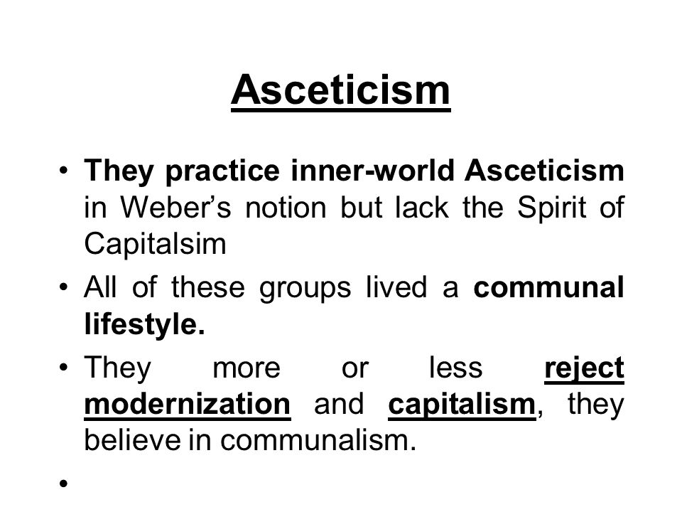 Asceticism They practice inner-world Asceticism in Weber's notion but lack the Spirit of Capitalsim All of these groups lived a communal lifestyle. Th